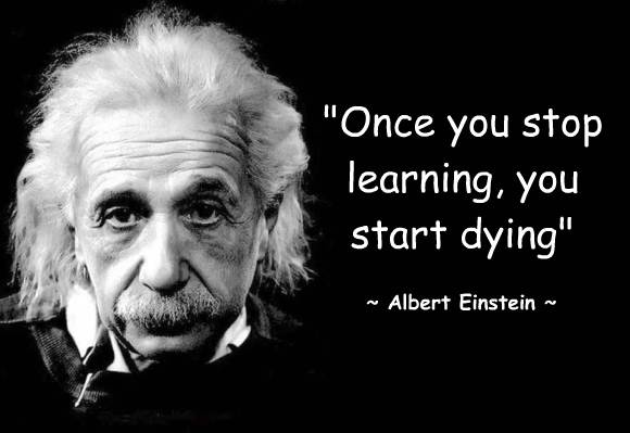 """quote: """"Once you stop learning, you start dying"""" -Albert Einstein-"""